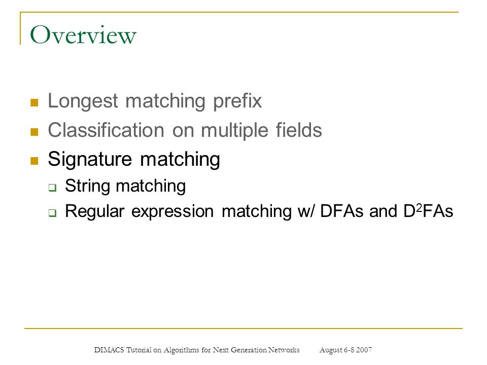 DIMACS Tutorial on Algorithms for Next Generation Networks August 6-8 2007 Overview Longest matching prefix Classification on multiple fields Signatur
