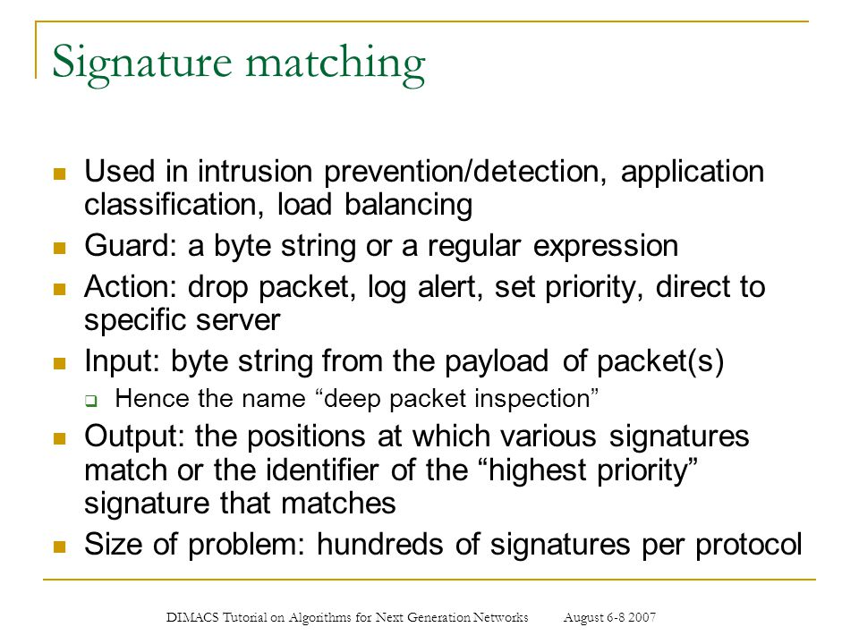 DIMACS Tutorial on Algorithms for Next Generation Networks August 6-8 2007 Signature matching Used in intrusion prevention/detection, application clas