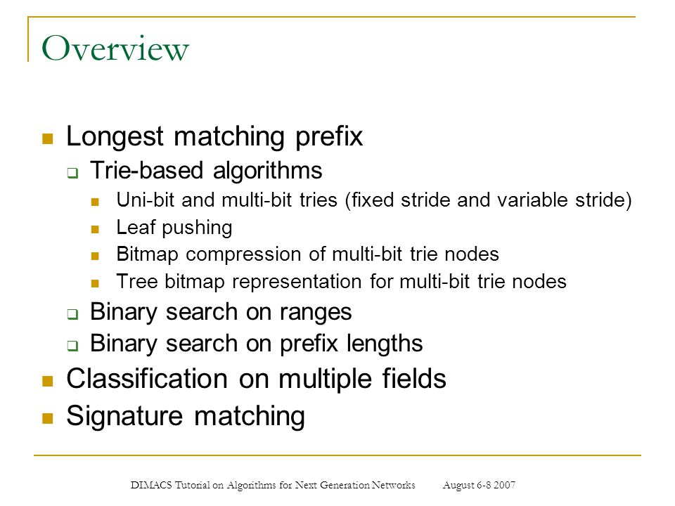 DIMACS Tutorial on Algorithms for Next Generation Networks August 6-8 2007 Longest matching prefix Used in routing table lookup (a.k.a.