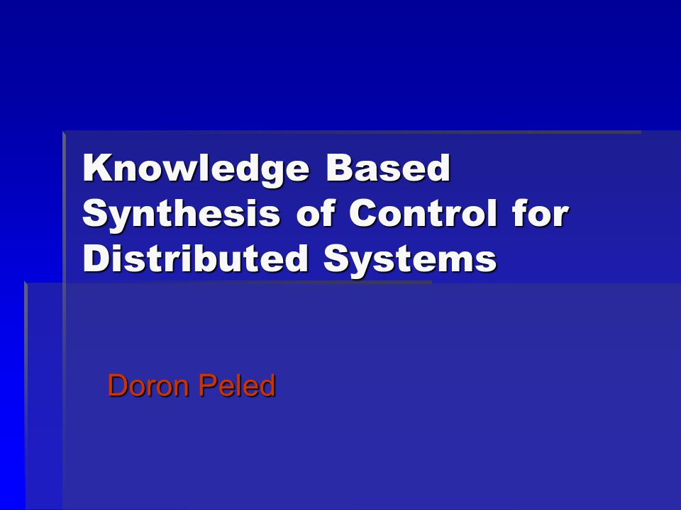 Knowledge Based Synthesis of Control for Distributed Systems Doron Peled