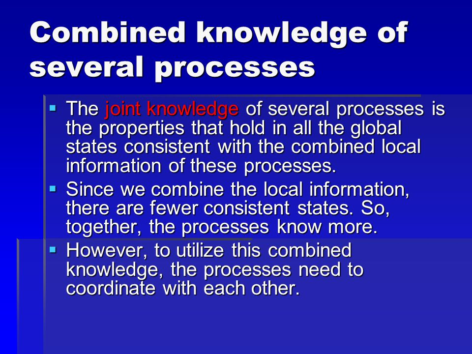 Combined knowledge of several processes  The joint knowledge of several processes is the properties that hold in all the global states consistent with the combined local information of these processes.