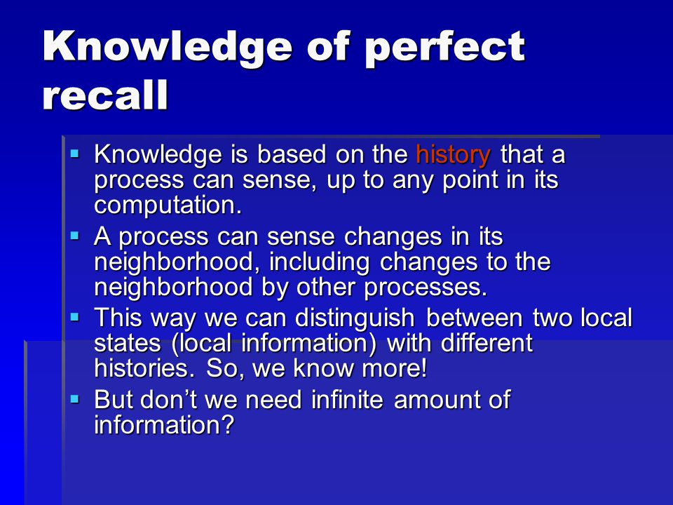 Knowledge of perfect recall  Knowledge is based on the history that a process can sense, up to any point in its computation.