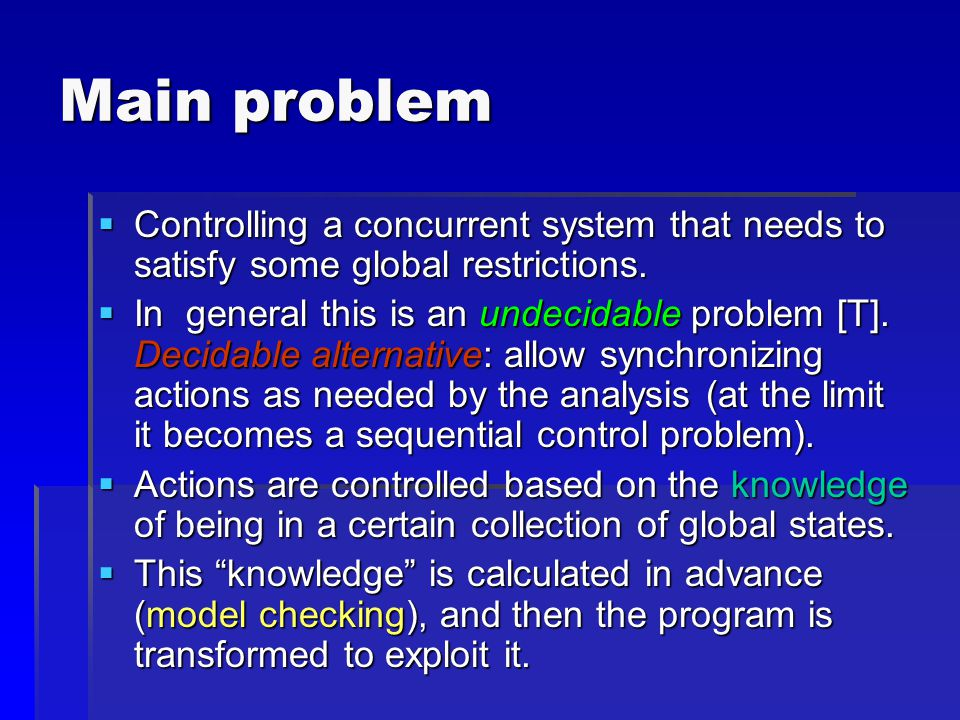 Main problem  Controlling a concurrent system that needs to satisfy some global restrictions.