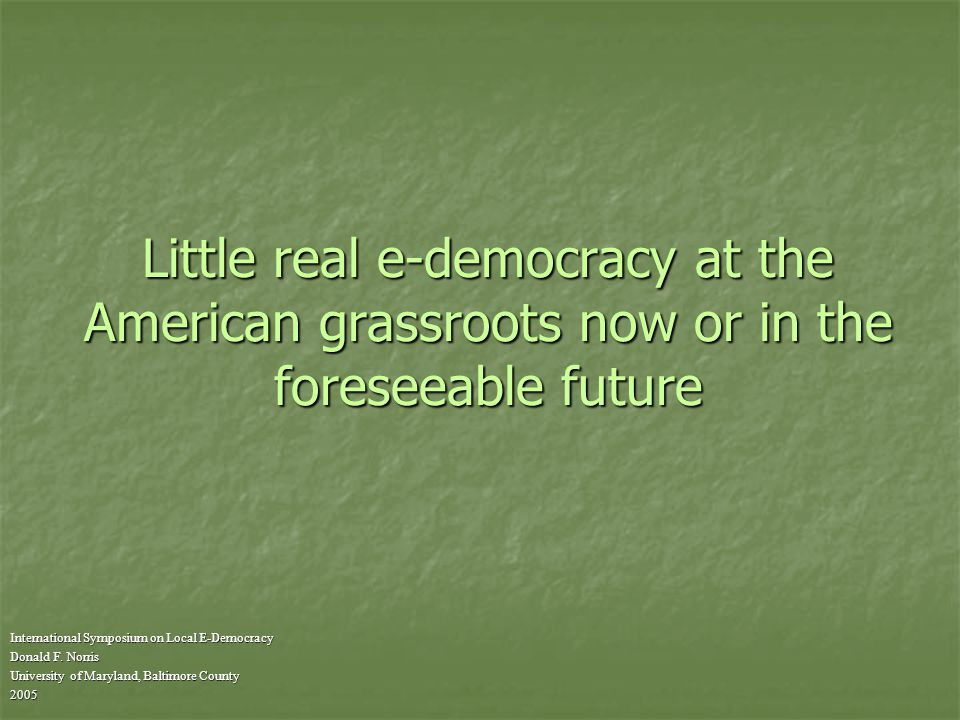 Little real e-democracy at the American grassroots now or in the foreseeable future International Symposium on Local E-Democracy Donald F.