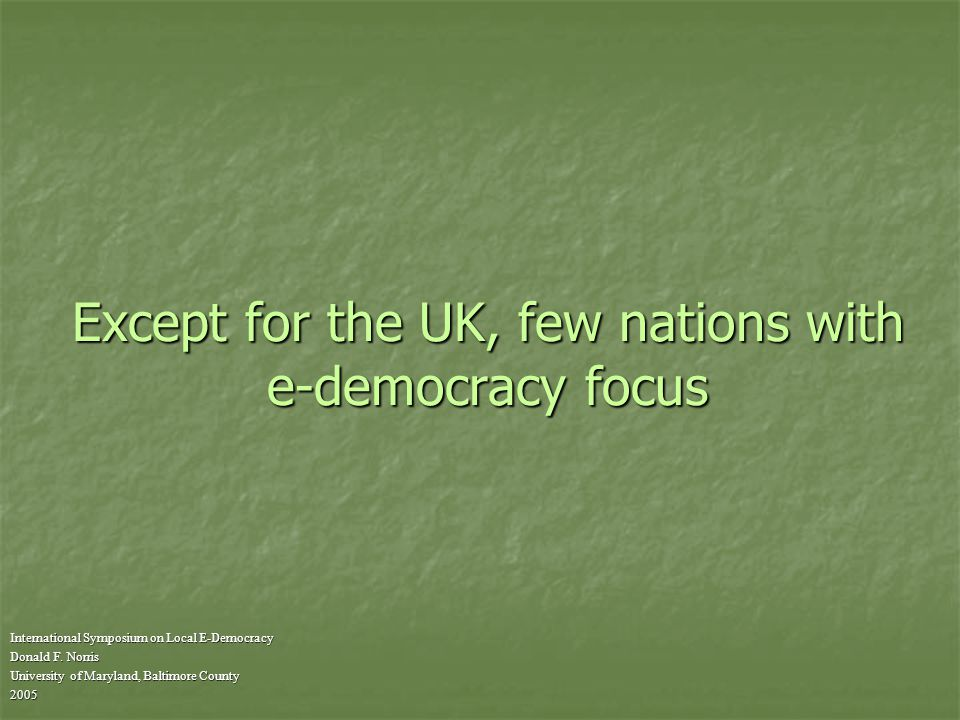 Except for the UK, few nations with e-democracy focus International Symposium on Local E-Democracy Donald F.