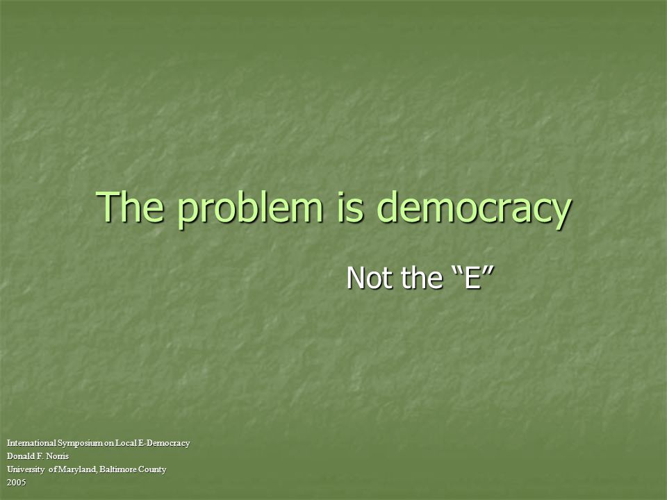 The problem is democracy International Symposium on Local E-Democracy Donald F.