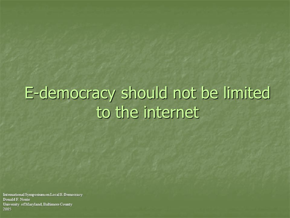 E-democracy should not be limited to the internet International Symposium on Local E-Democracy Donald F.