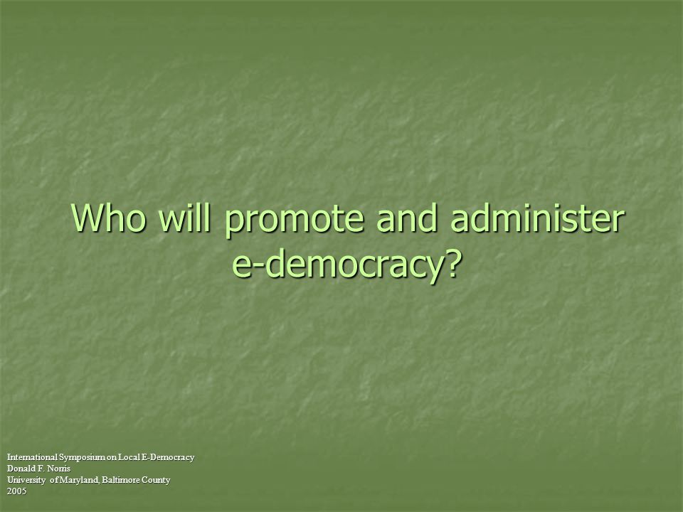 Who will promote and administer e-democracy. International Symposium on Local E-Democracy Donald F.