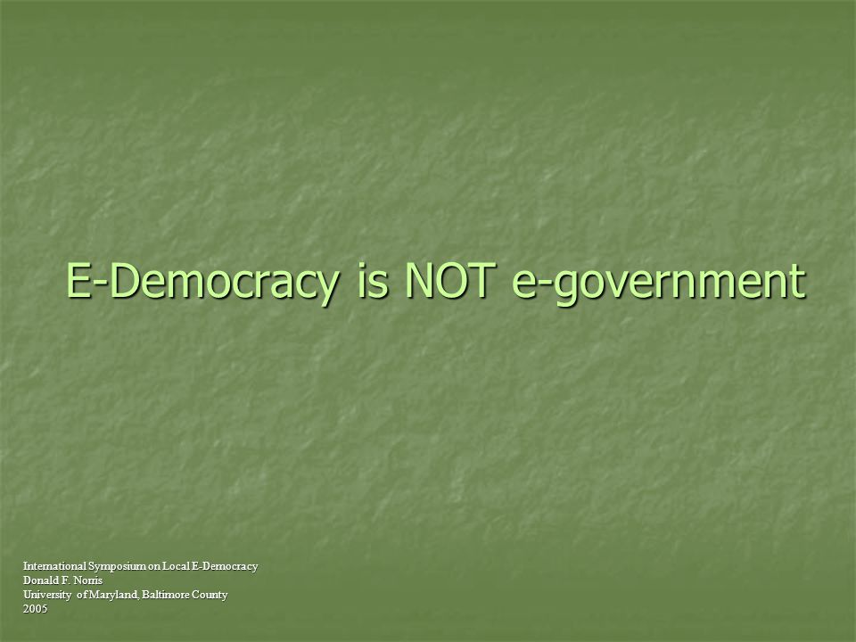 E-Democracy is NOT e-government International Symposium on Local E-Democracy Donald F.