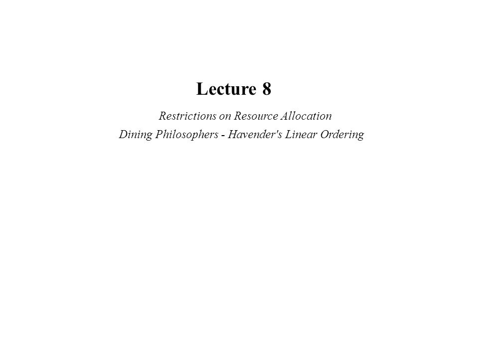 Lecture 8 Restrictions on Resource Allocation Dining Philosophers - Havender s Linear Ordering