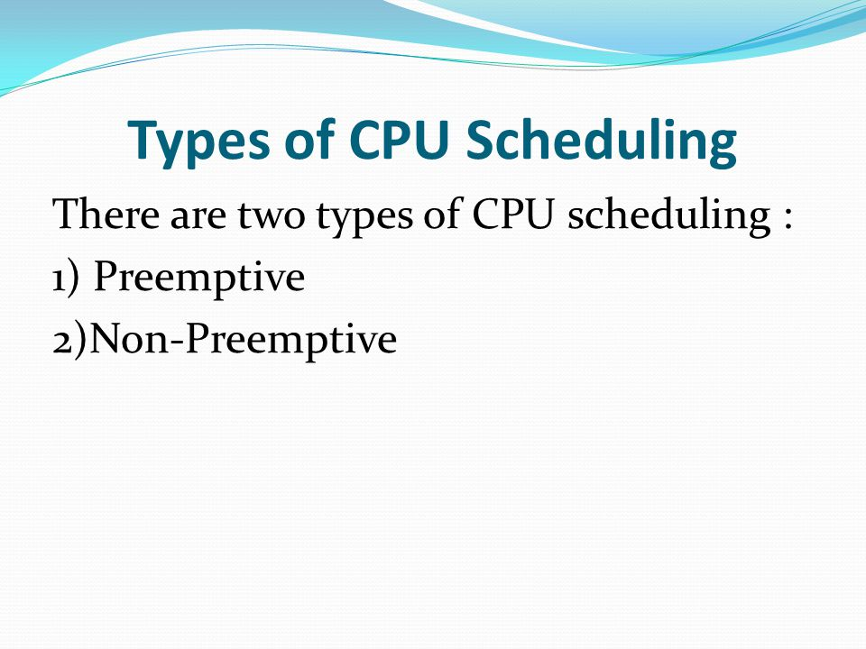 Types of CPU Scheduling There are two types of CPU scheduling : 1) Preemptive 2)Non-Preemptive
