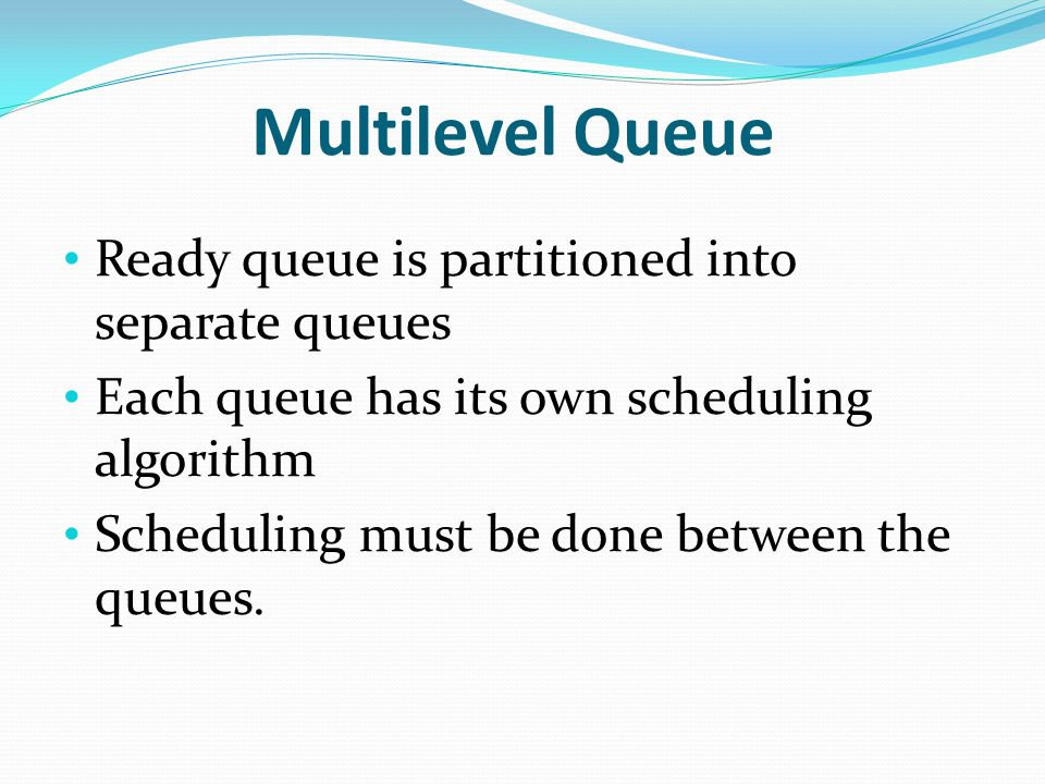 Multilevel Queue Ready queue is partitioned into separate queues Each queue has its own scheduling algorithm Scheduling must be done between the queues.