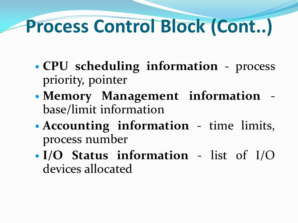Process Control Block (Cont..) CPU scheduling information - process priority, pointer Memory Management information - base/limit information Accounting information - time limits, process number I/O Status information - list of I/O devices allocated