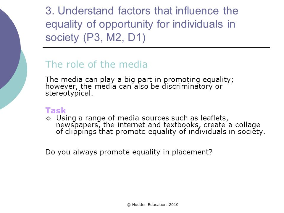 3. Understand factors that influence the equality of opportunity for individuals in society (P3, M2, D1) The role of the media The media can play a bi