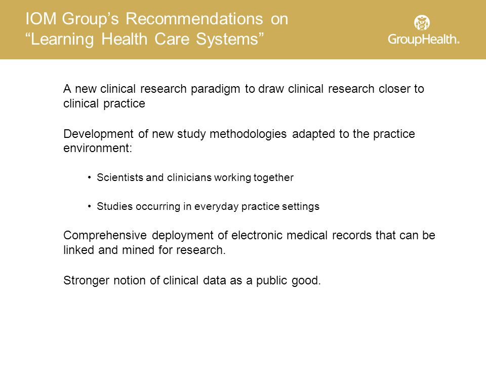 IOM Group's Recommendations on Learning Health Care Systems A new clinical research paradigm to draw clinical research closer to clinical practice Development of new study methodologies adapted to the practice environment: Scientists and clinicians working together Studies occurring in everyday practice settings Comprehensive deployment of electronic medical records that can be linked and mined for research.