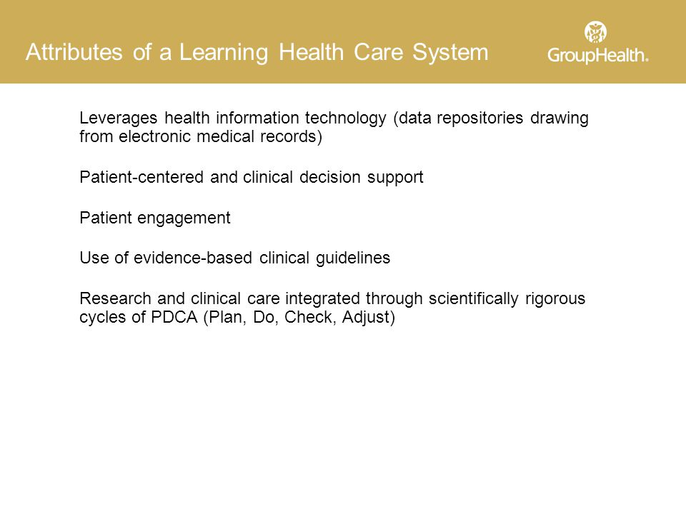 Attributes of a Learning Health Care System Leverages health information technology (data repositories drawing from electronic medical records) Patient-centered and clinical decision support Patient engagement Use of evidence-based clinical guidelines Research and clinical care integrated through scientifically rigorous cycles of PDCA (Plan, Do, Check, Adjust)