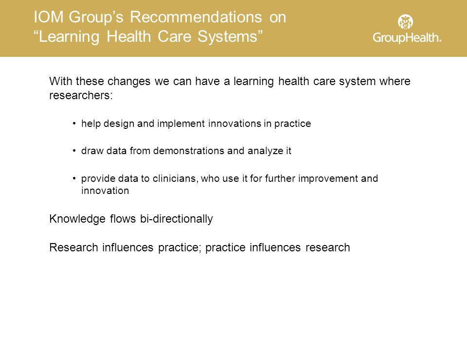 IOM Group's Recommendations on Learning Health Care Systems With these changes we can have a learning health care system where researchers: help design and implement innovations in practice draw data from demonstrations and analyze it provide data to clinicians, who use it for further improvement and innovation Knowledge flows bi-directionally Research influences practice; practice influences research