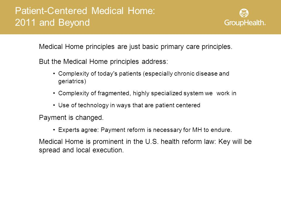 Patient-Centered Medical Home: 2011 and Beyond Medical Home principles are just basic primary care principles.