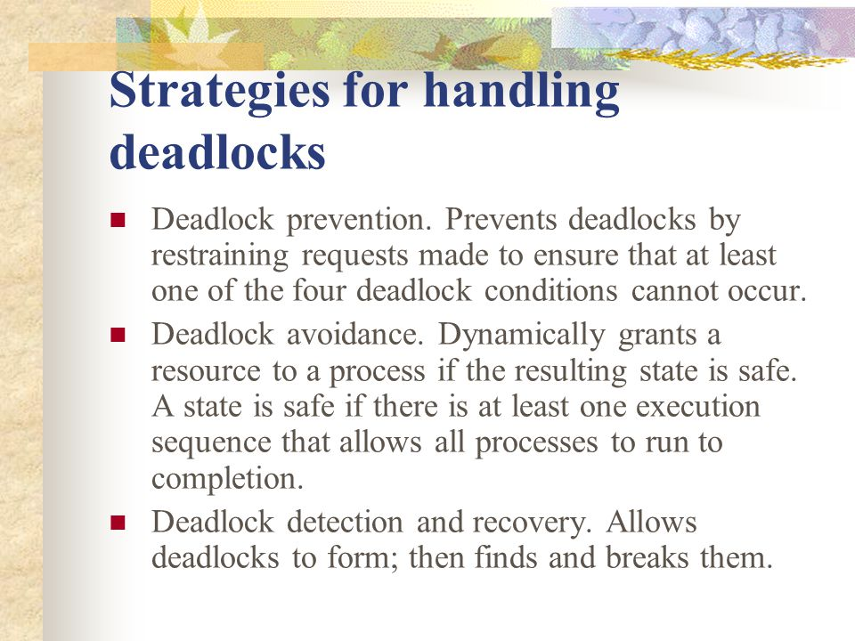 Strategies for handling deadlocks Deadlock prevention. Prevents deadlocks by restraining requests made to ensure that at least one of the four deadloc