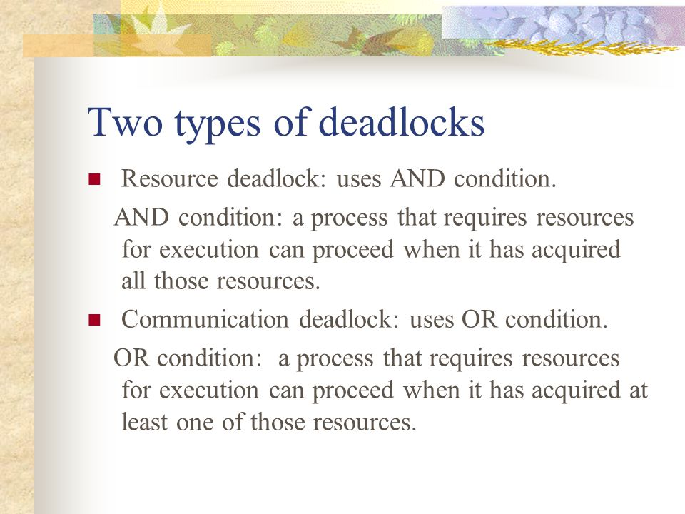 Two types of deadlocks Resource deadlock: uses AND condition. AND condition: a process that requires resources for execution can proceed when it has a