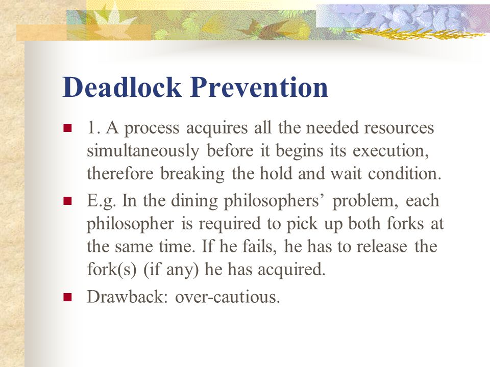 Deadlock Prevention 1. A process acquires all the needed resources simultaneously before it begins its execution, therefore breaking the hold and wait