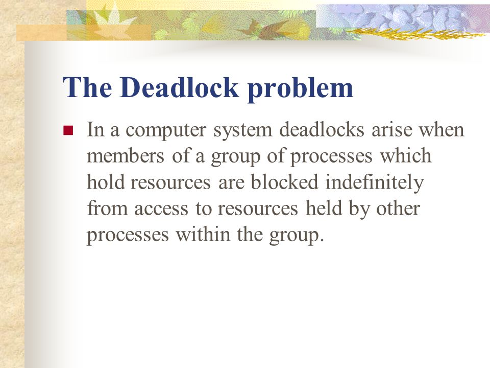 The Deadlock problem In a computer system deadlocks arise when members of a group of processes which hold resources are blocked indefinitely from acce