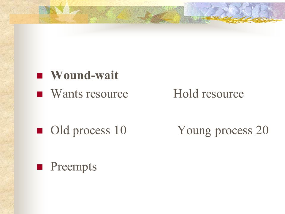 Wound-wait Wants resource Hold resource Old process 10 Young process 20 Preempts