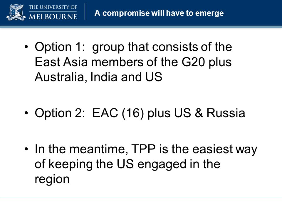 A compromise will have to emerge Option 1: group that consists of the East Asia members of the G20 plus Australia, India and US Option 2: EAC (16) plus US & Russia In the meantime, TPP is the easiest way of keeping the US engaged in the region