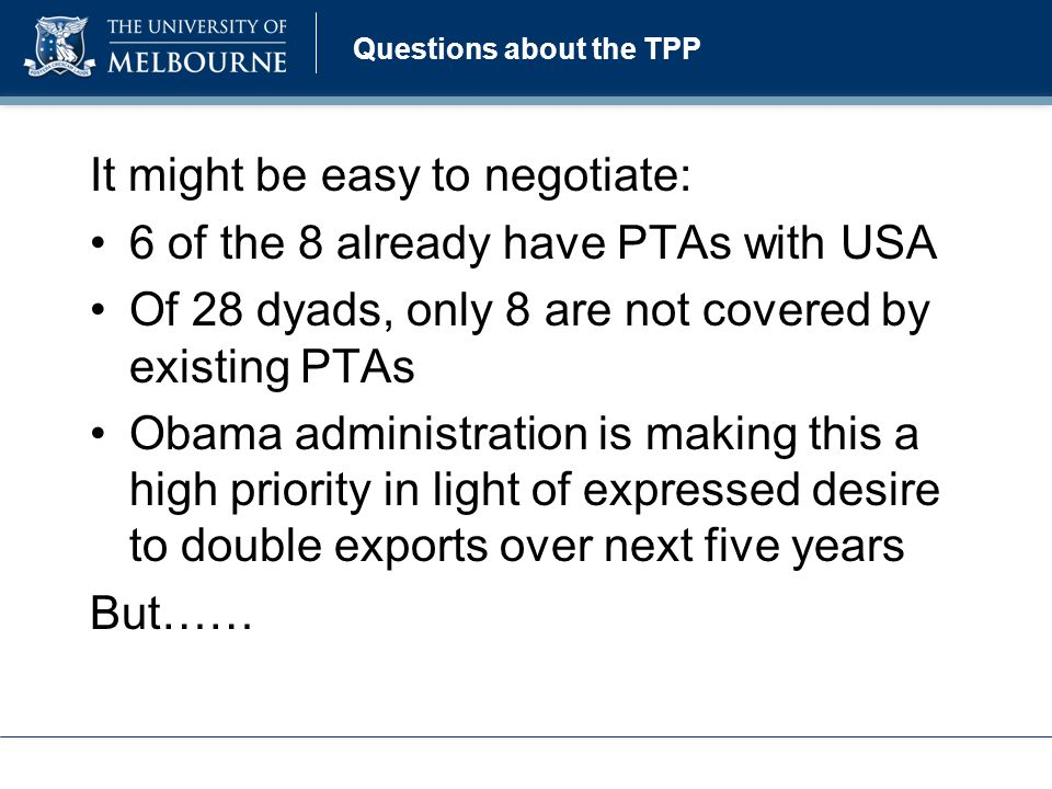 Questions about the TPP It might be easy to negotiate: 6 of the 8 already have PTAs with USA Of 28 dyads, only 8 are not covered by existing PTAs Obama administration is making this a high priority in light of expressed desire to double exports over next five years But……