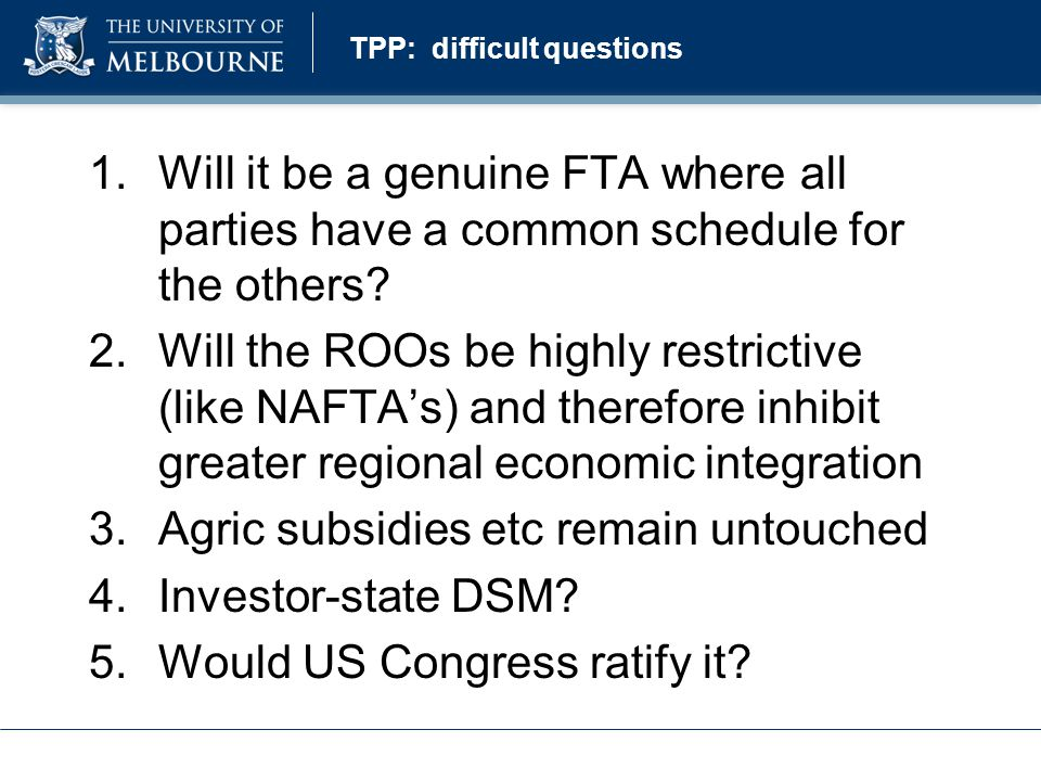 TPP: difficult questions 1.Will it be a genuine FTA where all parties have a common schedule for the others.