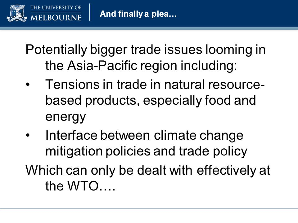 And finally a plea… Potentially bigger trade issues looming in the Asia-Pacific region including: Tensions in trade in natural resource- based products, especially food and energy Interface between climate change mitigation policies and trade policy Which can only be dealt with effectively at the WTO….