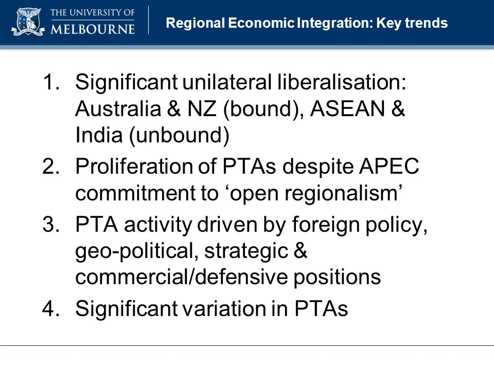 Regional Economic Integration: Key trends 1.Significant unilateral liberalisation: Australia & NZ (bound), ASEAN & India (unbound) 2.Proliferation of PTAs despite APEC commitment to 'open regionalism' 3.PTA activity driven by foreign policy, geo-political, strategic & commercial/defensive positions 4.Significant variation in PTAs