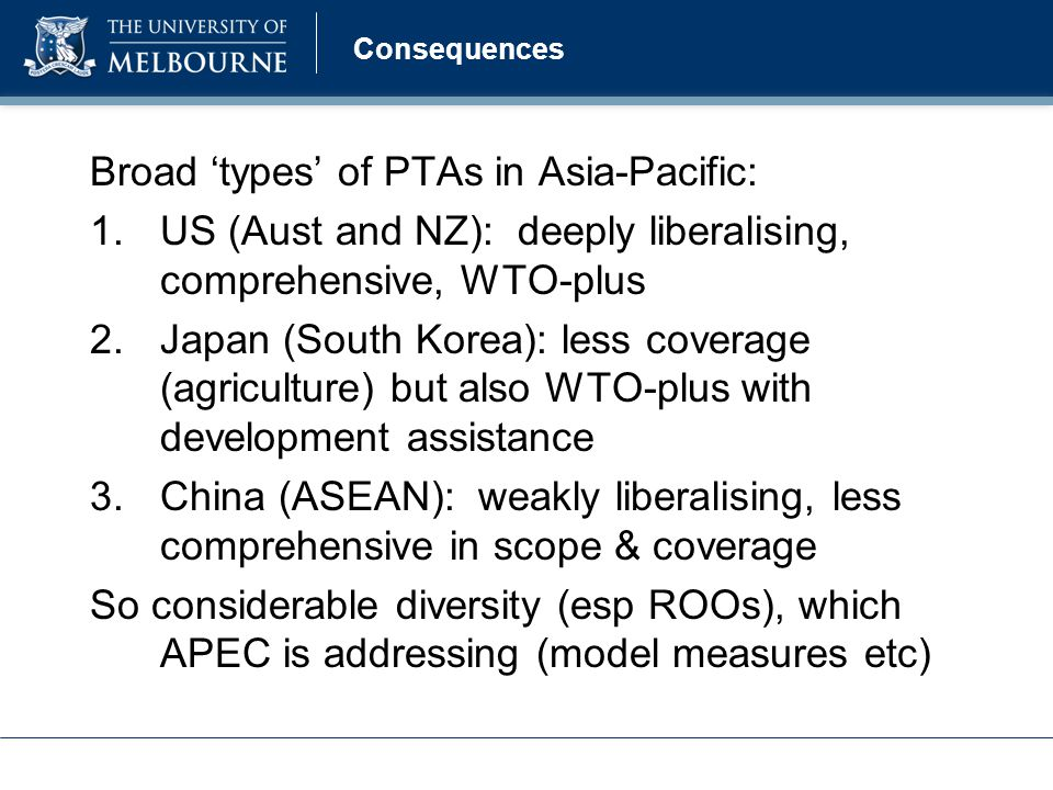Consequences Broad 'types' of PTAs in Asia-Pacific: 1.US (Aust and NZ): deeply liberalising, comprehensive, WTO-plus 2.Japan (South Korea): less coverage (agriculture) but also WTO-plus with development assistance 3.China (ASEAN): weakly liberalising, less comprehensive in scope & coverage So considerable diversity (esp ROOs), which APEC is addressing (model measures etc)