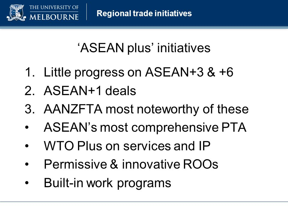 Regional trade initiatives 'ASEAN plus' initiatives 1.Little progress on ASEAN+3 & +6 2.ASEAN+1 deals 3.AANZFTA most noteworthy of these ASEAN's most comprehensive PTA WTO Plus on services and IP Permissive & innovative ROOs Built-in work programs