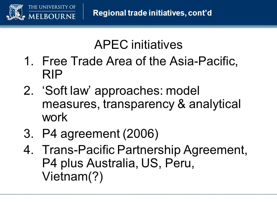 Regional trade initiatives, cont'd APEC initiatives 1.Free Trade Area of the Asia-Pacific, RIP 2.'Soft law' approaches: model measures, transparency & analytical work 3.P4 agreement (2006) 4.Trans-Pacific Partnership Agreement, P4 plus Australia, US, Peru, Vietnam( )