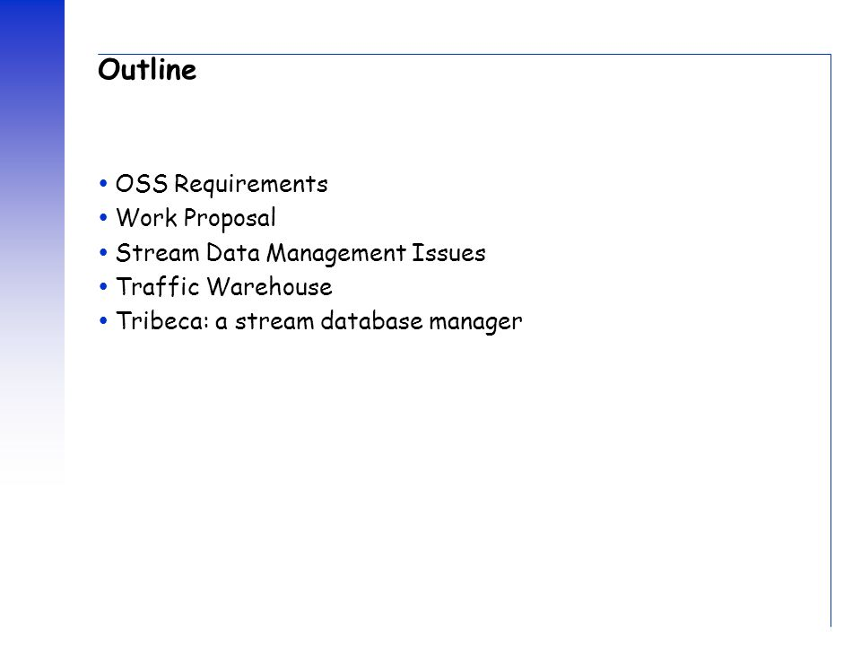 Outline  OSS Requirements  Work Proposal  Stream Data Management Issues  Traffic Warehouse  Tribeca: a stream database manager