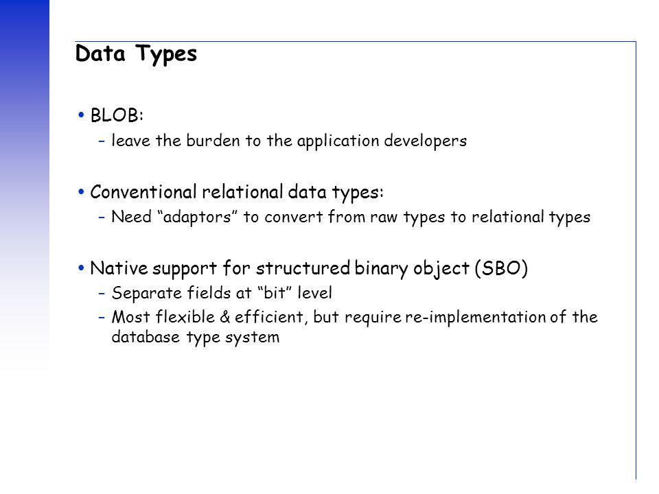 "Data Types  BLOB: –leave the burden to the application developers  Conventional relational data types: –Need ""adaptors"" to convert from raw types to"