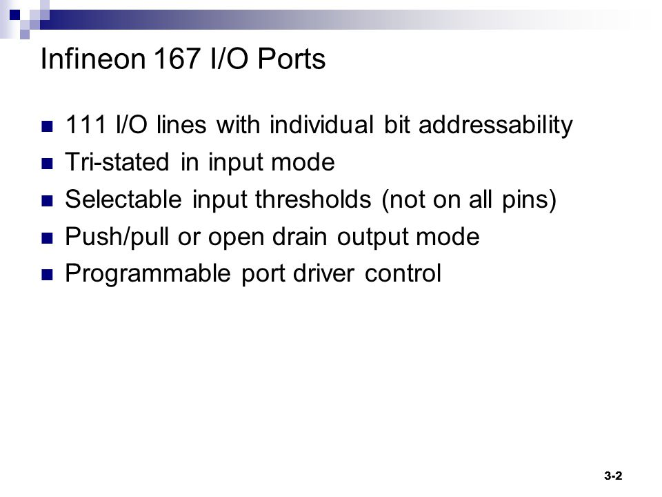 3-2 Infineon 167 I/O Ports 111 I/O lines with individual bit addressability Tri-stated in input mode Selectable input thresholds (not on all pins) Push/pull or open drain output mode Programmable port driver control