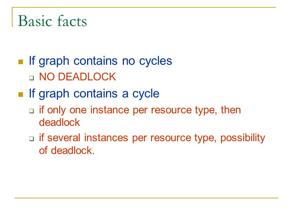 Basic facts If graph contains no cycles  NO DEADLOCK If graph contains a cycle  if only one instance per resource type, then deadlock  if several instances per resource type, possibility of deadlock.