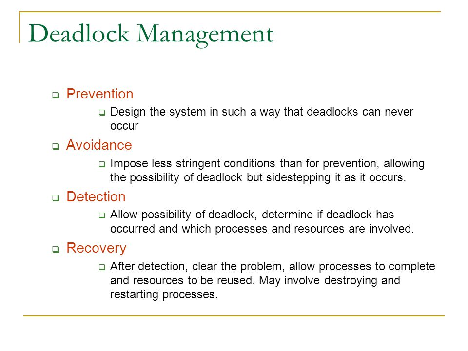 Deadlock Management  Prevention  Design the system in such a way that deadlocks can never occur  Avoidance  Impose less stringent conditions than for prevention, allowing the possibility of deadlock but sidestepping it as it occurs.