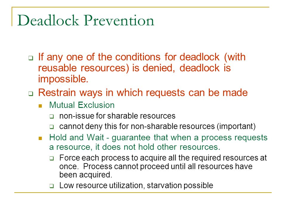 Deadlock Prevention  If any one of the conditions for deadlock (with reusable resources) is denied, deadlock is impossible.