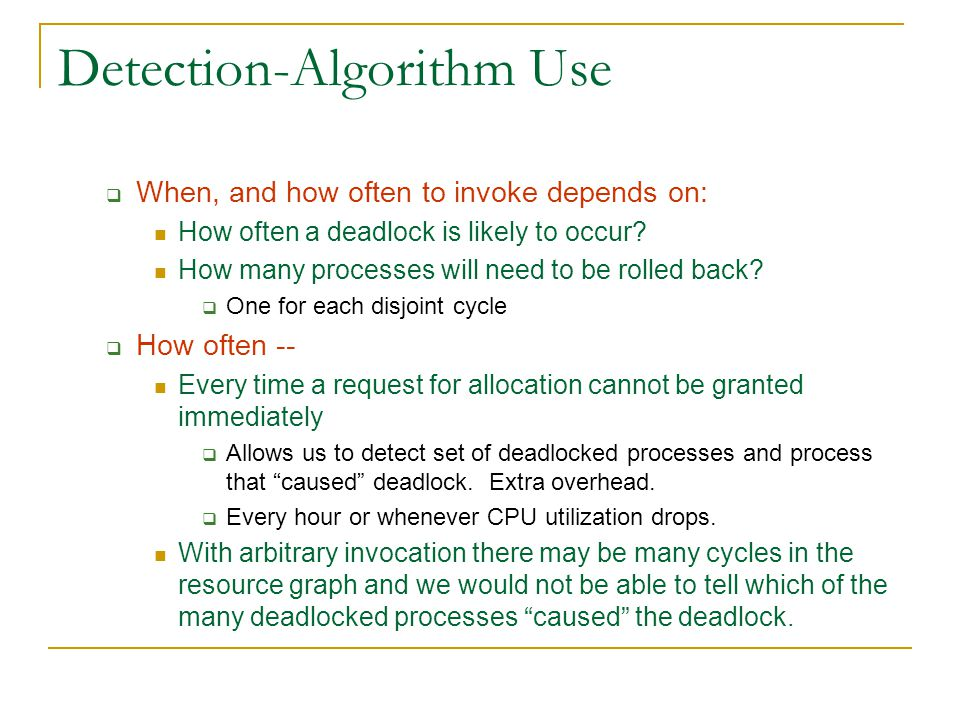 Detection-Algorithm Use  When, and how often to invoke depends on: How often a deadlock is likely to occur.
