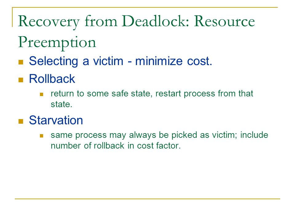 Recovery from Deadlock: Resource Preemption Selecting a victim - minimize cost.
