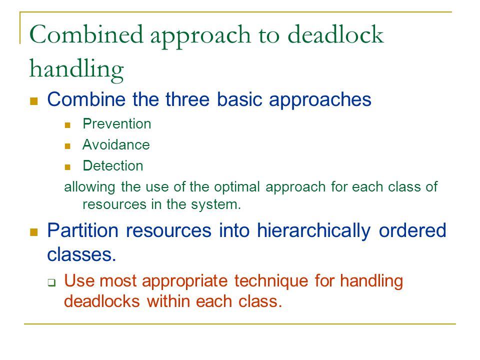 Combined approach to deadlock handling Combine the three basic approaches Prevention Avoidance Detection allowing the use of the optimal approach for each class of resources in the system.