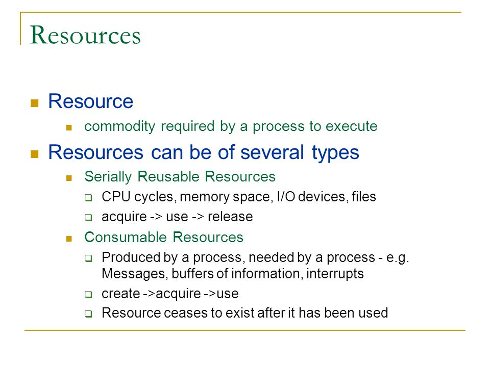 System Model Resource types  R 1, R 2,….R m Each resource type R i has W i instances Assume serially reusable resources request -> use -> release