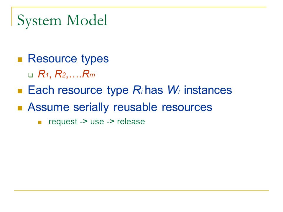 System Model Resource types  R 1, R 2,….R m Each resource type R i has W i instances Assume serially reusable resources request -> use -> release