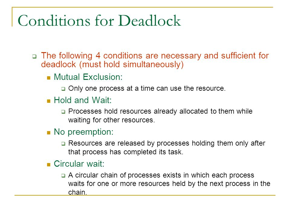 Conditions for Deadlock  The following 4 conditions are necessary and sufficient for deadlock (must hold simultaneously) Mutual Exclusion:  Only one process at a time can use the resource.