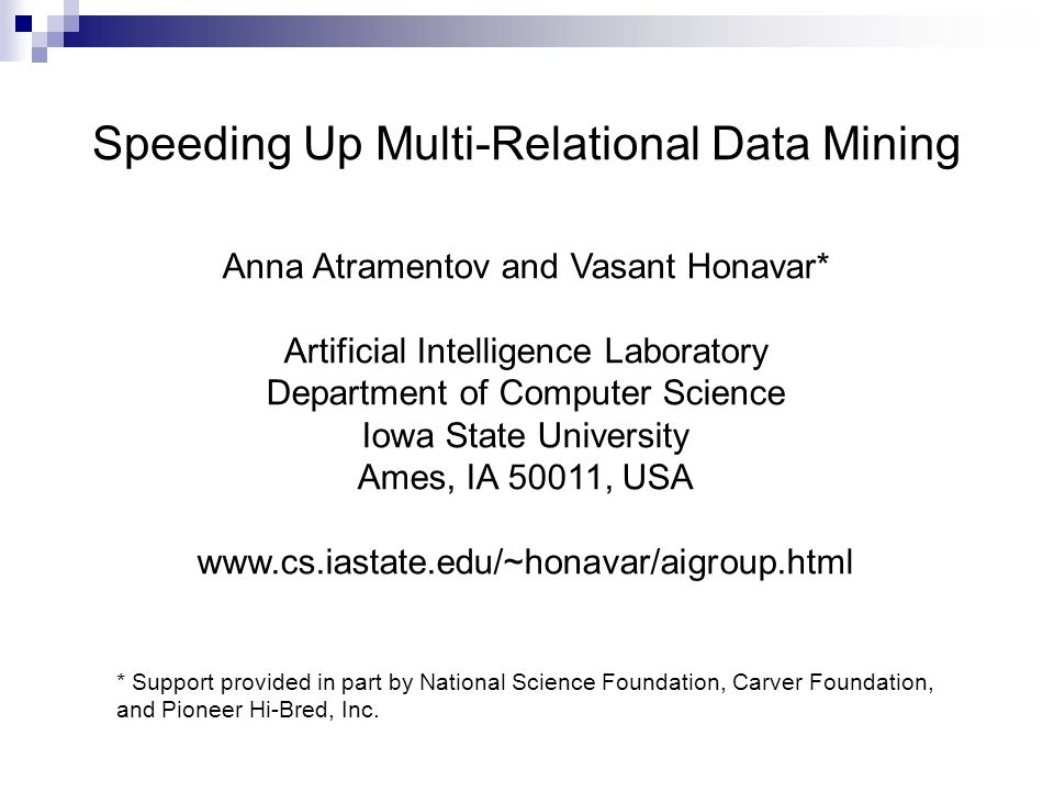 Anna Atramentov and Vasant Honavar* Artificial Intelligence Laboratory Department of Computer Science Iowa State University Ames, IA 50011, USA www.cs.iastate.edu/~honavar/aigroup.html Speeding Up Multi-Relational Data Mining * Support provided in part by National Science Foundation, Carver Foundation, and Pioneer Hi-Bred, Inc.