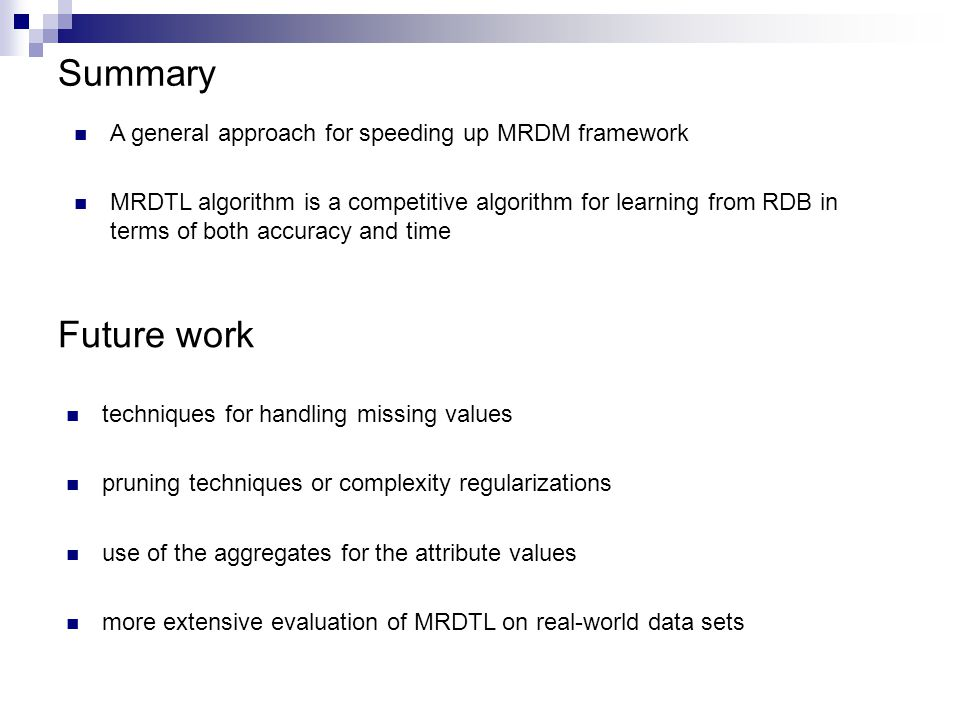 Summary A general approach for speeding up MRDM framework MRDTL algorithm is a competitive algorithm for learning from RDB in terms of both accuracy and time Future work techniques for handling missing values pruning techniques or complexity regularizations use of the aggregates for the attribute values more extensive evaluation of MRDTL on real-world data sets