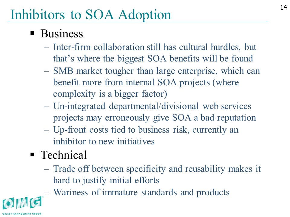 Inhibitors to SOA Adoption  Business –Inter-firm collaboration still has cultural hurdles, but that's where the biggest SOA benefits will be found –SMB market tougher than large enterprise, which can benefit more from internal SOA projects (where complexity is a bigger factor) –Un-integrated departmental/divisional web services projects may erroneously give SOA a bad reputation –Up-front costs tied to business risk, currently an inhibitor to new initiatives  Technical –Trade off between specificity and reusability makes it hard to justify initial efforts –Wariness of immature standards and products 14